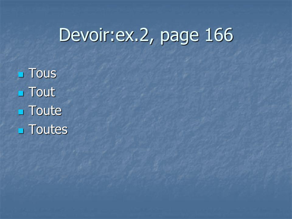 Devoir:ex.2, page 166 Tous Tous Tout Tout Toute Toute Toutes Toutes
