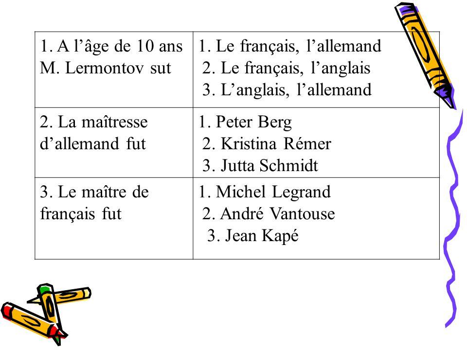 1. A lâge de 10 ans M. Lermontov sut 1. Le français, lallemand 2. Le français, langlais 3. Langlais, lallemand 2. La maîtresse dallemand fut 1. Peter