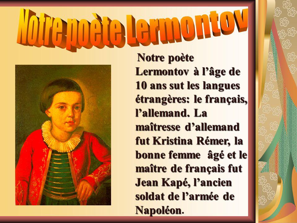 N NN Notre poète Lermontov à lâge de 10 ans sut les langues étrangères: le français, lallemand. La maîtresse dallemand fut Kristina Rémer, la bonne fe