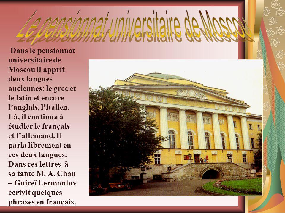 D ans le pensionnat universitaire de Moscou il apprit deux langues anciennes: le grec et le latin et encore langlais, litalien. Là, il continua à étud