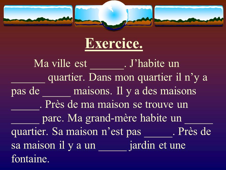 Exercice. Ma ville est ______. Jhabite un ______ quartier.