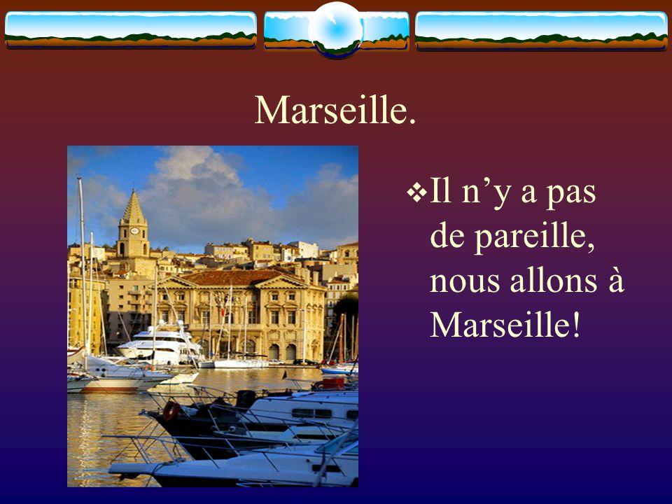 Marseille. Il ny a pas de pareille, nous allons à Marseille!