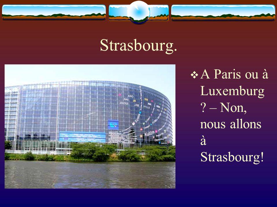 Strasbourg. A Paris ou à Luxemburg ? – Non, nous allons à Strasbourg!