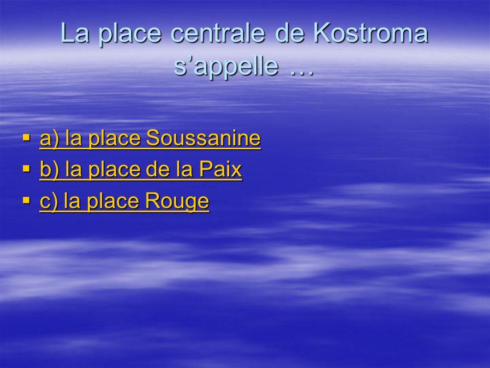 La place centrale de Kostroma sappelle … a) la place Soussanine a) la place Soussanine a) la place Soussanine a) la place Soussanine b) la place de la Paix b) la place de la Paix b) la place de la Paix b) la place de la Paix c) la place Rouge c) la place Rouge c) la place Rouge c) la place Rouge
