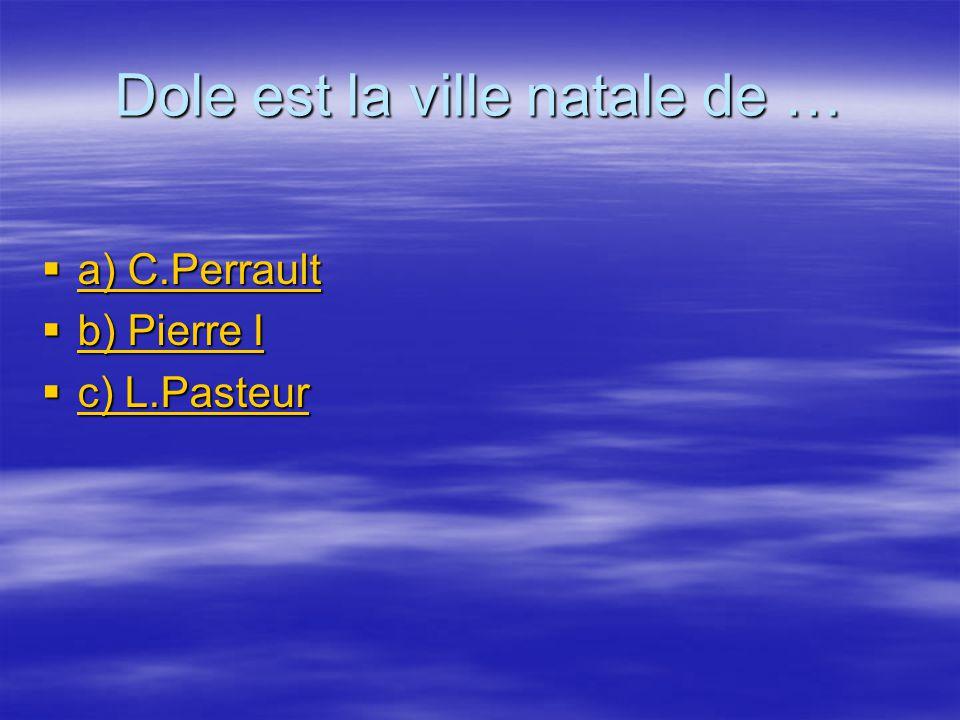Dole est la ville natale de … a) C.Perrault a) C.Perrault a) C.Perrault a) C.Perrault b) Pierre I b) Pierre I b) Pierre I b) Pierre I c) L.Pasteur c) L.Pasteur c) L.Pasteur c) L.Pasteur