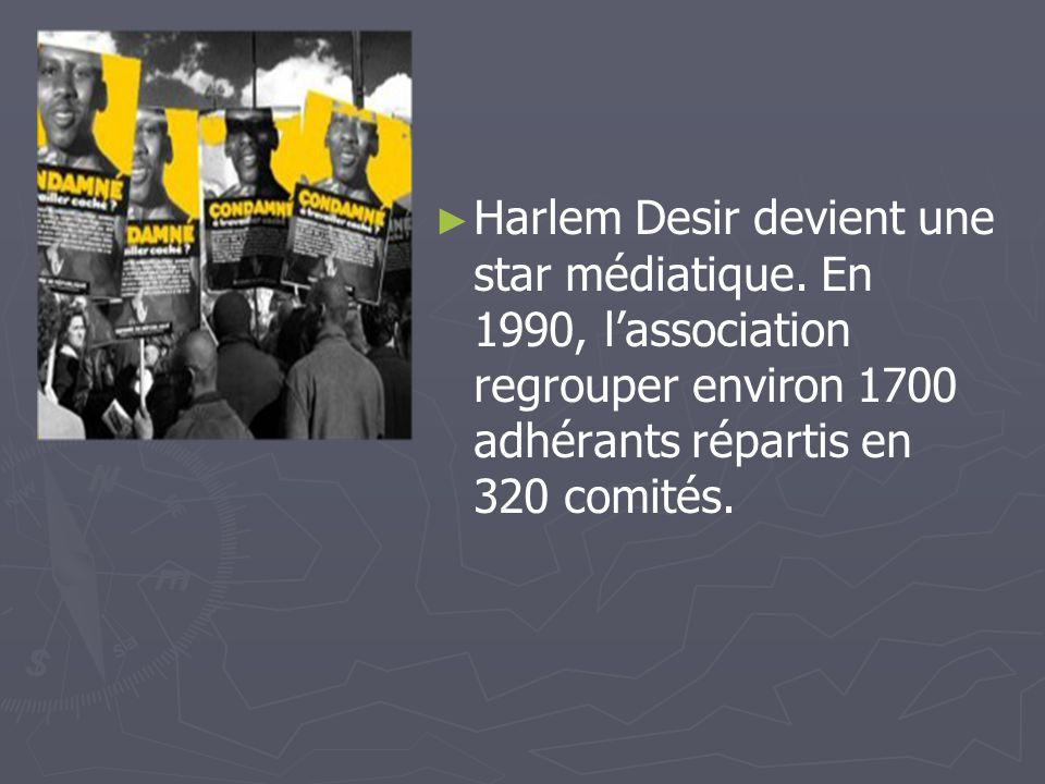 Harlem Desir devient une star médiatique. En 1990, lassociation regrouper environ 1700 adhérants répartis en 320 comités.
