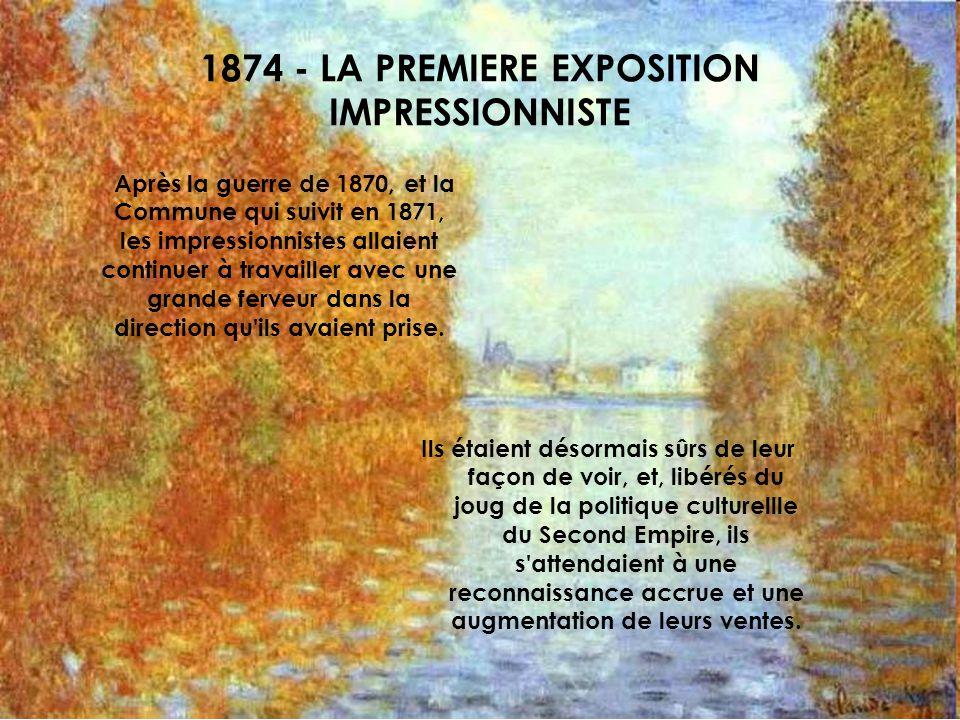 1874 - LA PREMIERE EXPOSITION IMPRESSIONNISTE Après la guerre de 1870, et la Commune qui suivit en 1871, les impressionnistes allaient continuer à tra