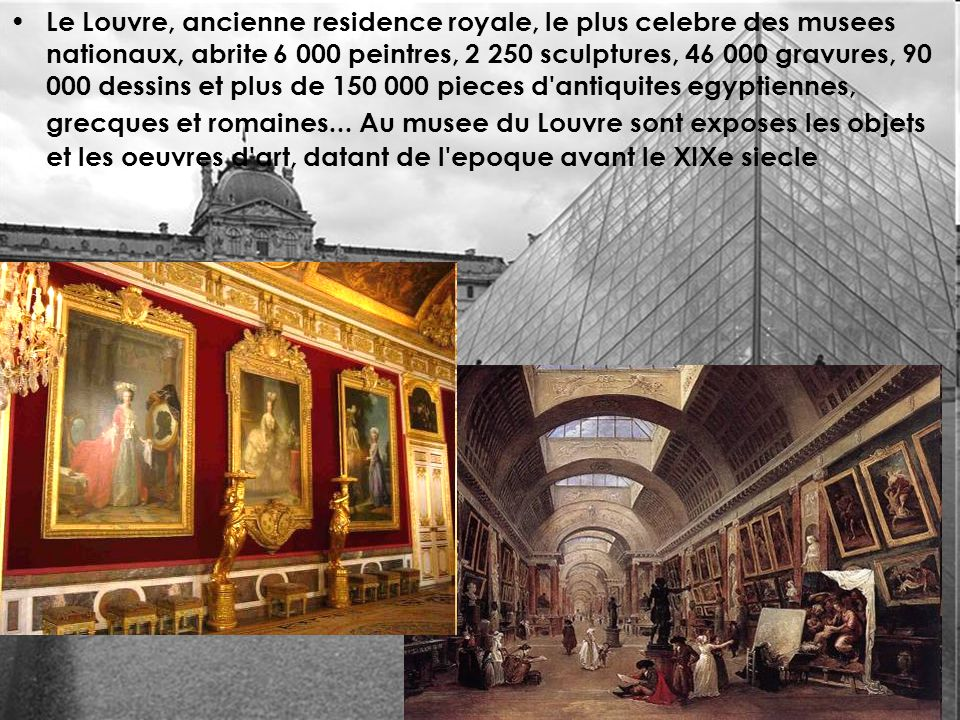 Le Louvre, ancienne residence royale, le plus celebre des musees nationaux, abrite 6 000 peintres, 2 250 sculptures, 46 000 gravures, 90 000 dessins et plus de 150 000 pieces d antiquites egyptiennes, grecques et romaines...