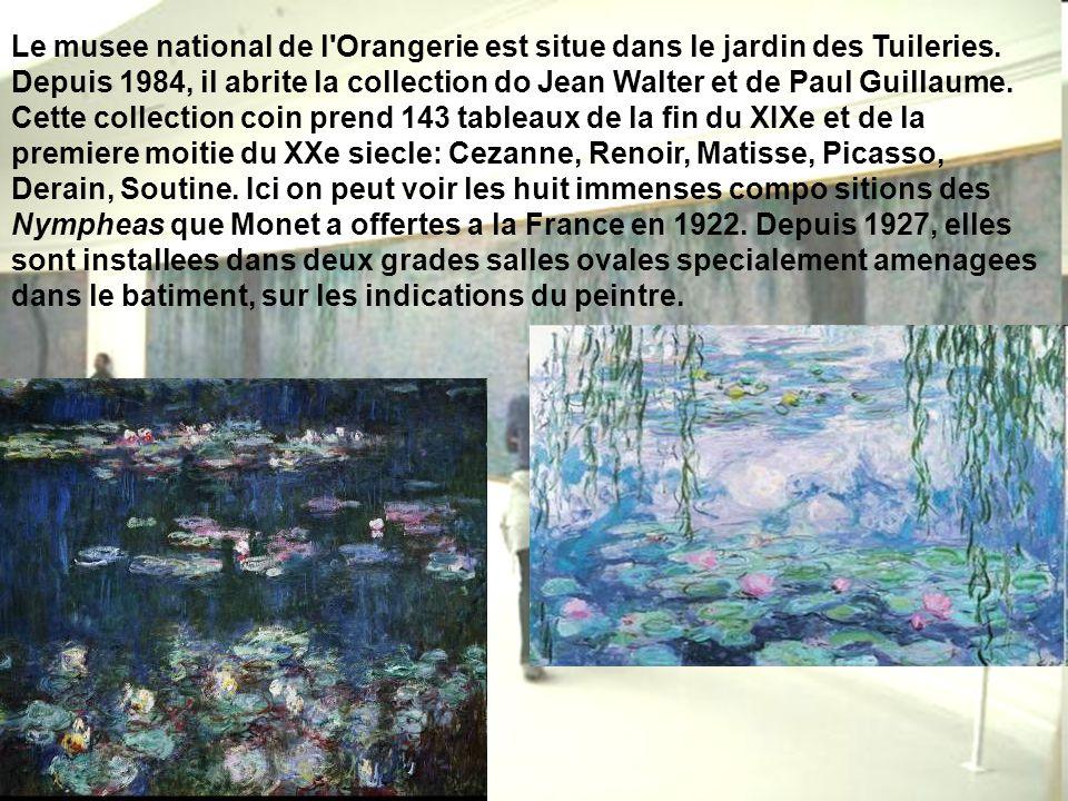 Le musee national de l'Orangerie est situe dans le jardin des Tuileries. Depuis 1984, il abrite la collection do Jean Walter et de Paul Guillaume. Cet
