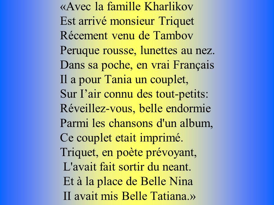 «Avec la famille Kharlikov Est arrivé monsieur Triquet Récement venu de Tambov Peruque rousse, lunettes au nez. Dans sa poche, en vrai Français Il a p