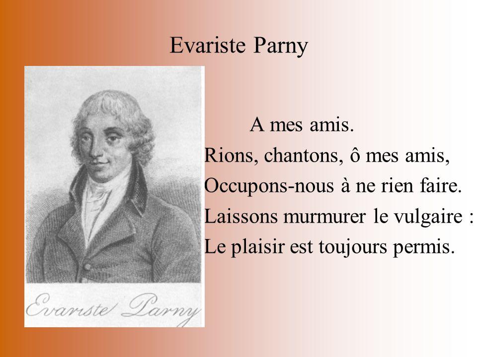 Evariste Parny A mes amis. Rions, chantons, ô mes amis, Occupons-nous à ne rien faire. Laissons murmurer le vulgaire : Le plaisir est toujours permis.