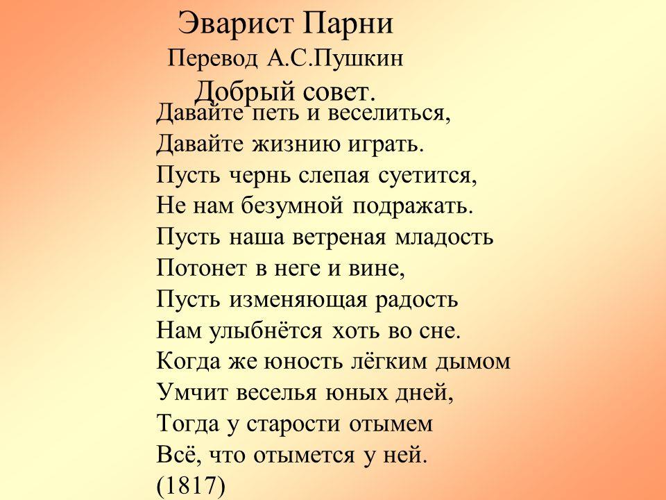 Эварист Парни Перевод А.С.Пушкин Добрый совет. Давайте петь и веселиться, Давайте жизнию играть. Пусть чернь слепая суетится, Не нам безумной подражат