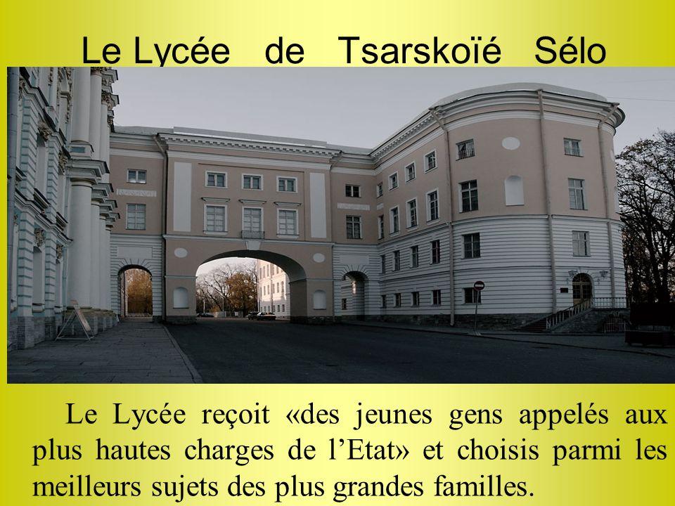 Le Lycée de Tsarskoïé Sélo Le Lycée reçoit «des jeunes gens appelés aux plus hautes charges de lEtat» et choisis parmi les meilleurs sujets des plus g