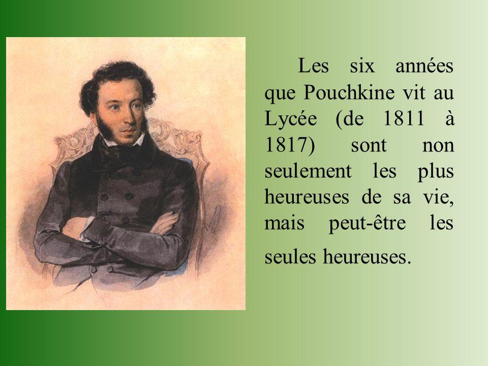 Les six années que Pouchkine vit au Lycée (de 1811 à 1817) sont non seulement les plus heureuses de sa vie, mais peut-être les seules heureuses.