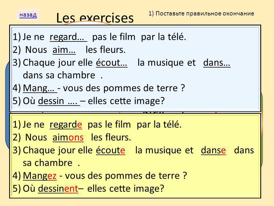 Les exercises назад 1) Поставьте правильное окончание 2) Найдите ошибку в глаголах. 3) Проспрягайте глаголы. Regarder (в положительной форме) Je regar