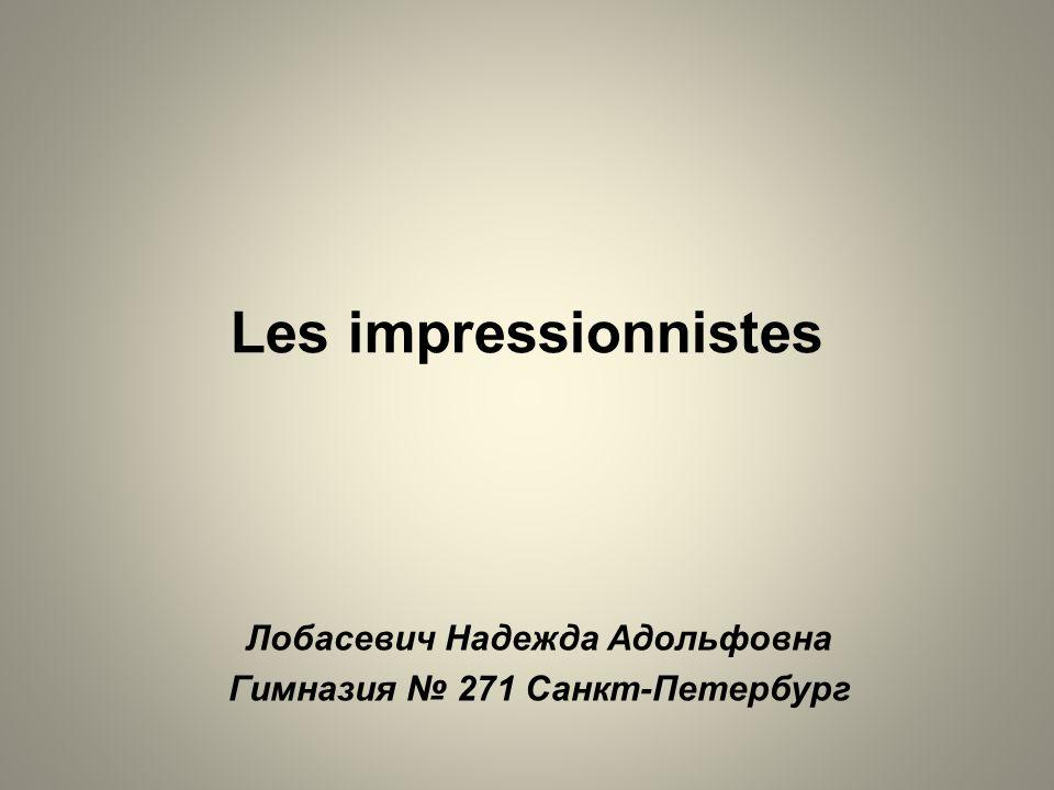 Les impressionnistes Лобасевич Надежда Адольфовна Гимназия 271 Санкт-Петербург