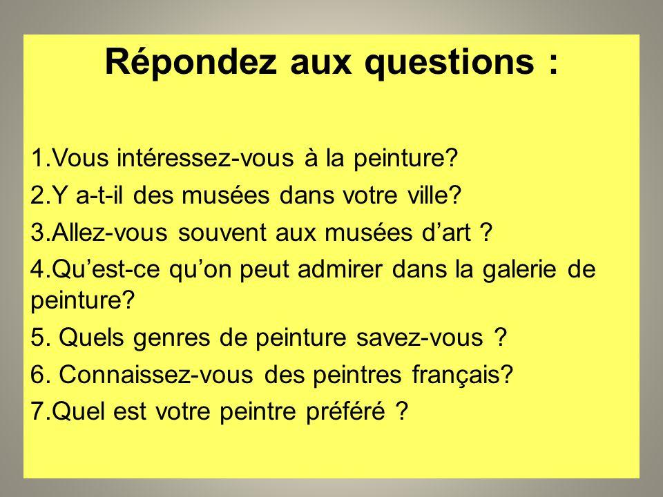 Répondez aux questions : 1.Vous intéressez-vous à la peinture? 2.Y a-t-il des musées dans votre ville? 3.Allez-vous souvent aux musées dart ? 4.Quest-