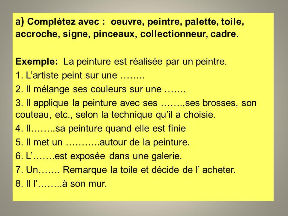 a) Complétez avec : oeuvre, peintre, palette, toile, accroche, signe, pinceaux, collectionneur, cadre. Exemple: La peinture est réalisée par un peintr
