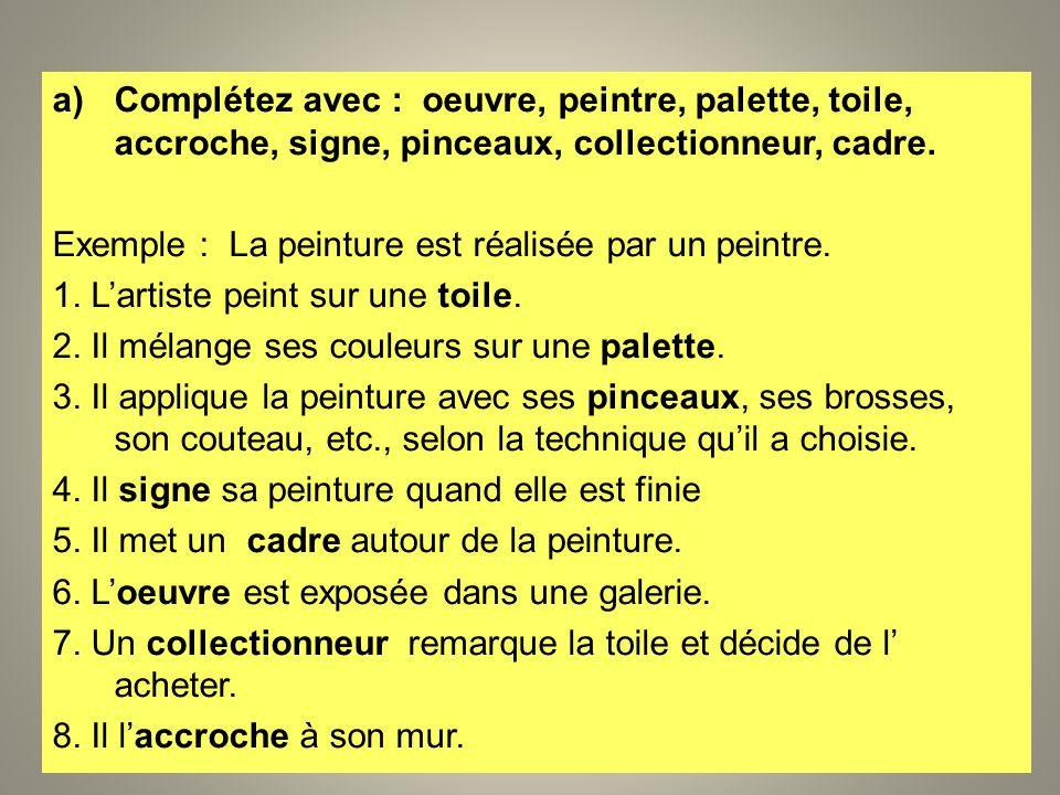 a)Complétez avec : oeuvre, peintre, palette, toile, accroche, signe, pinceaux, collectionneur, cadre. Exemple : La peinture est réalisée par un peintr