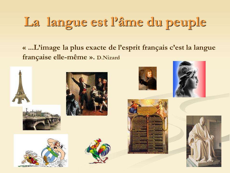 La langue est lâme du peuple «...Limage la plus exacte de lesprit français cest la langue française elle-même ». D.Nizard