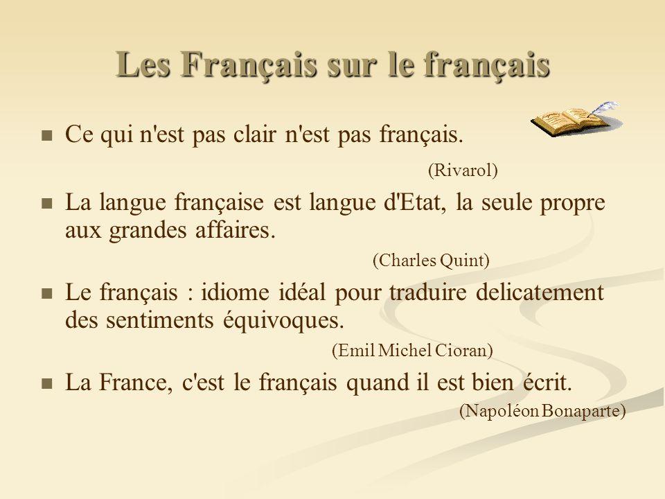 Les Français sur le français Ce qui n'est pas clair n'est pas français. (Rivarol) La langue française est langue d'Etat, la seule propre aux grandes a