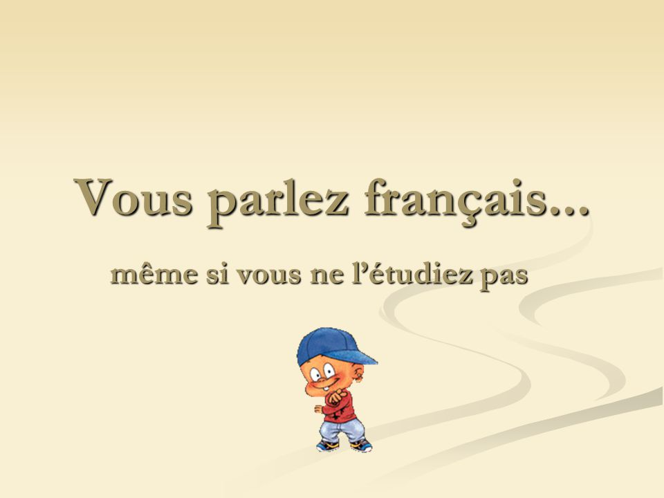 Vous parlez français... même si vous ne létudiez pas