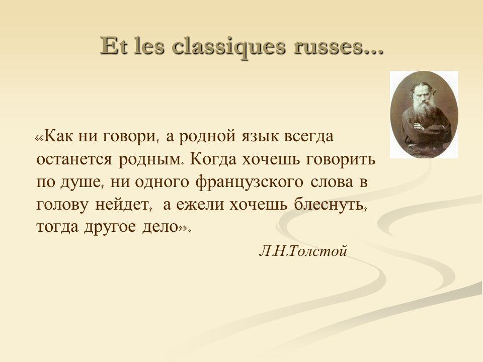 Et les classiques russes... « Как ни говори, а родной язык всегда останется родным. Когда хочешь говорить по душе, ни одного французского слова в голо