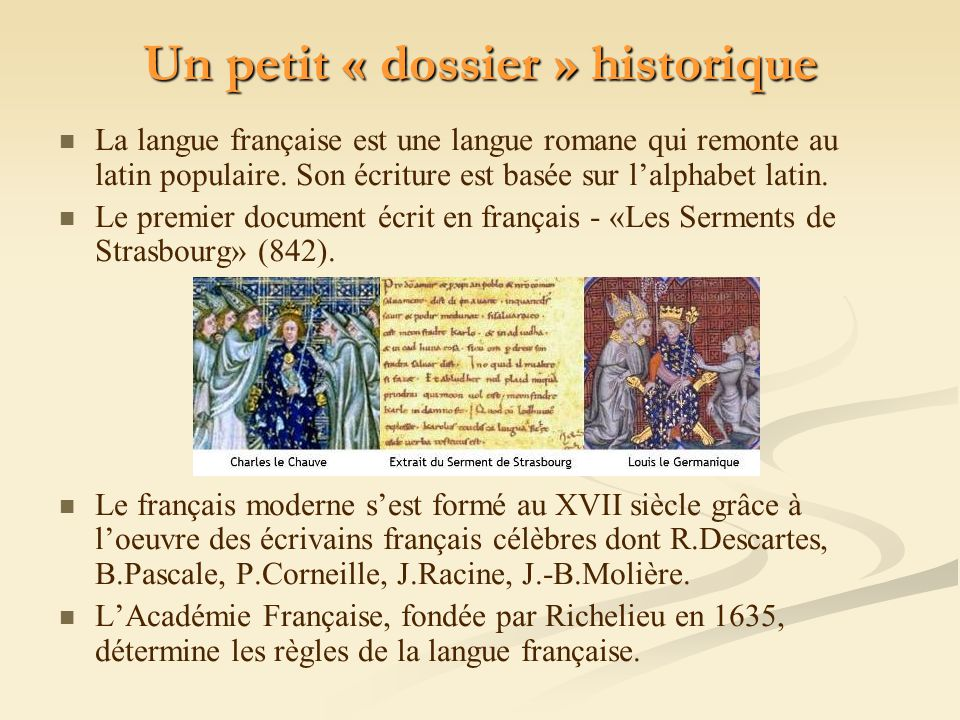 Un petit « dossier » historique La langue française est une langue romane qui remonte au latin populaire. Son écriture est basée sur lalphabet latin.
