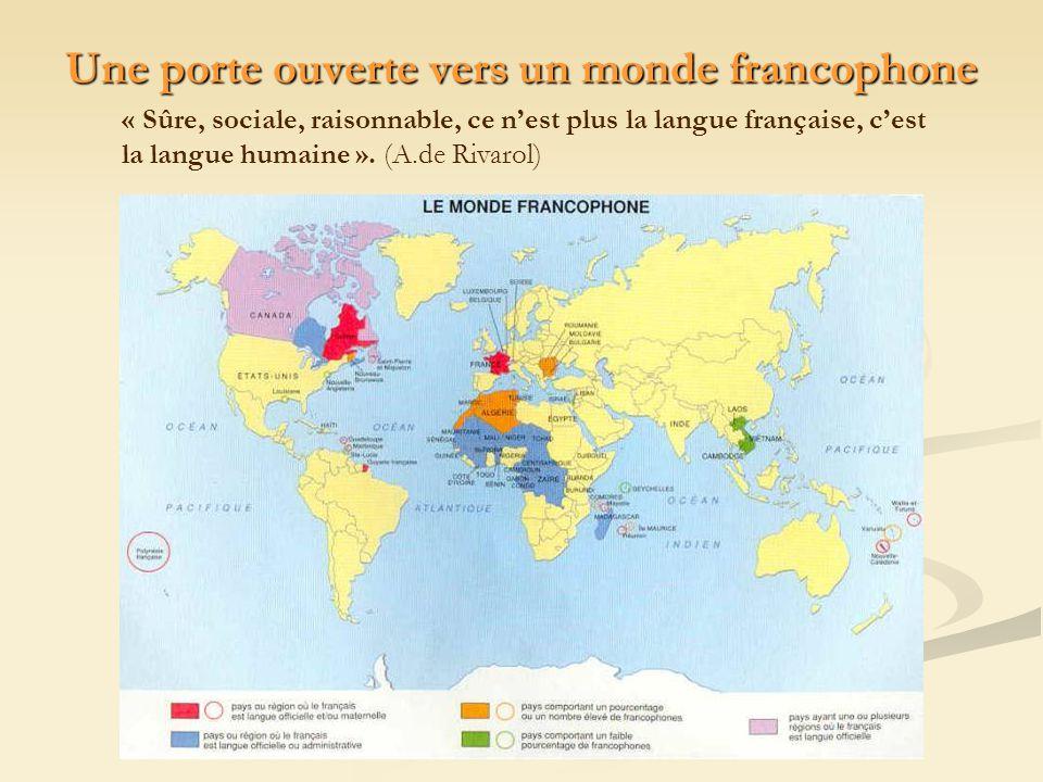 Une porte ouverte vers un monde francophone « Sûre, sociale, raisonnable, ce nest plus la langue française, cest la langue humaine ». (A.de Rivarol)