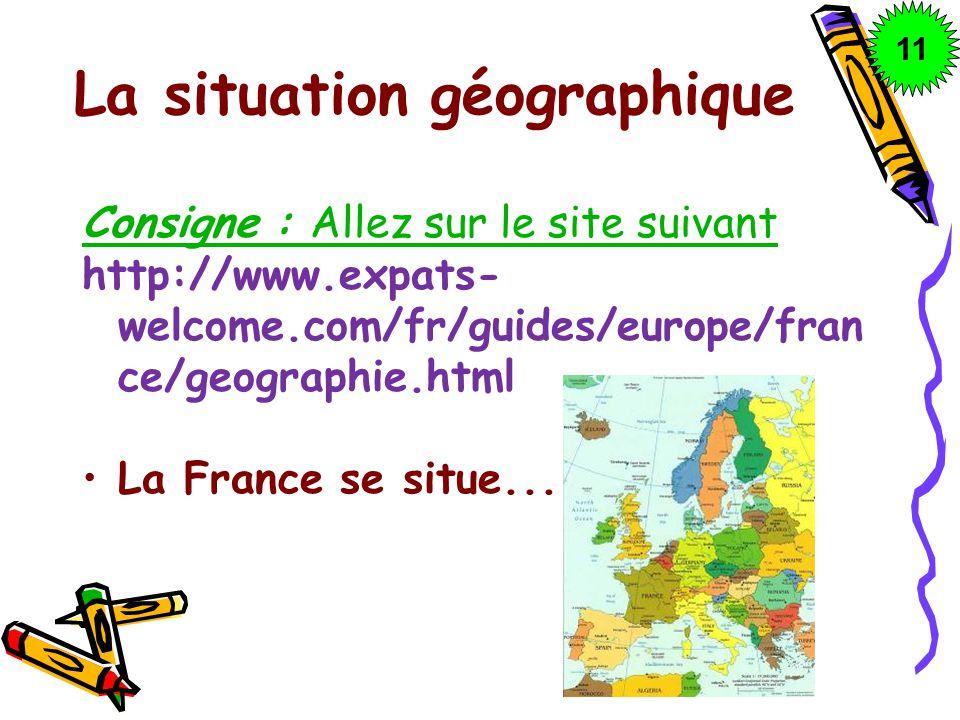 La situation géographique Consigne : Allez sur le site suivant http://www.expats- welcome.com/fr/guides/europe/fran ce/geographie.html La France se si