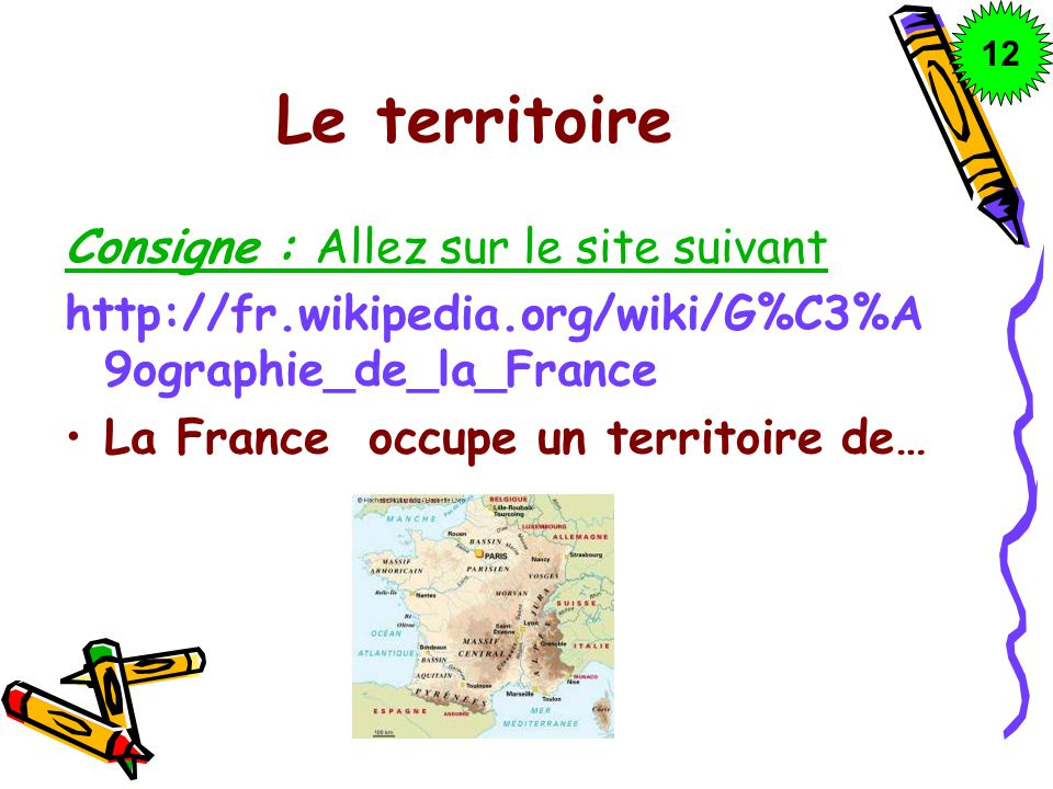 Le territoire Consigne : Allez sur le site suivant http://fr.wikipedia.org/wiki/G%C3%A 9ographie_de_la_France La France occupe un territoire de… 1212