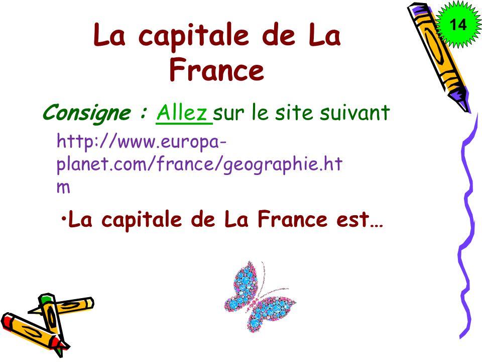 La capitale de La France Consigne : Allez sur le site suivantAllez http://www.europa- planet.com/france/geographie.ht m La capitale de La France est…
