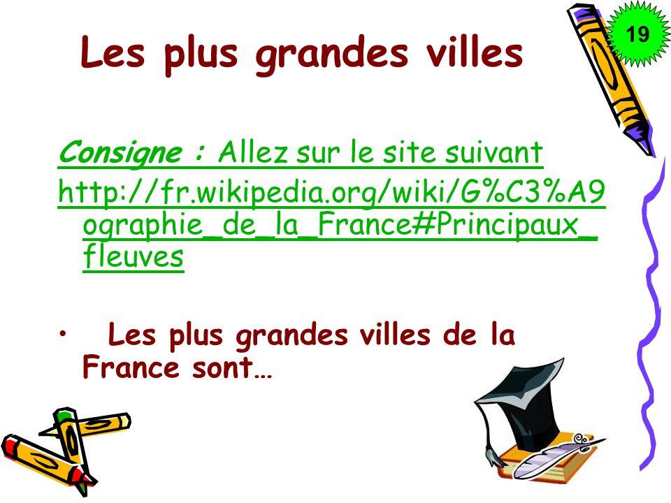 Les plus grandes villes Consigne : Allez sur le site suivant http://fr.wikipedia.org/wiki/G%C3%A9 ographie_de_la_France#Principaux_ fleuves Les plus g