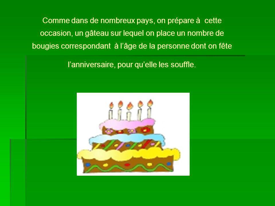 Comme dans de nombreux pays, on prépare à cette occasion, un gâteau sur lequel on place un nombre de bougies correspondant à lâge de la personne dont on fête lanniversaire, pour quelle les souffle.