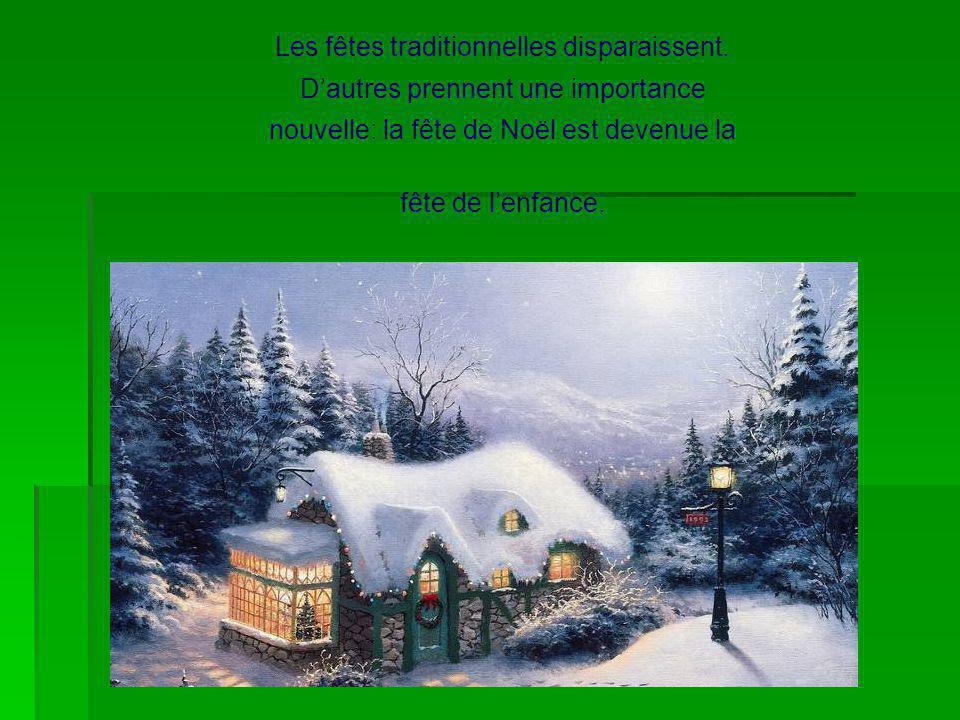 Les fêtes traditionnelles disparaissent. Dautres prennent une importance nouvelle: la fête de Noël est devenue la fête de lenfance.