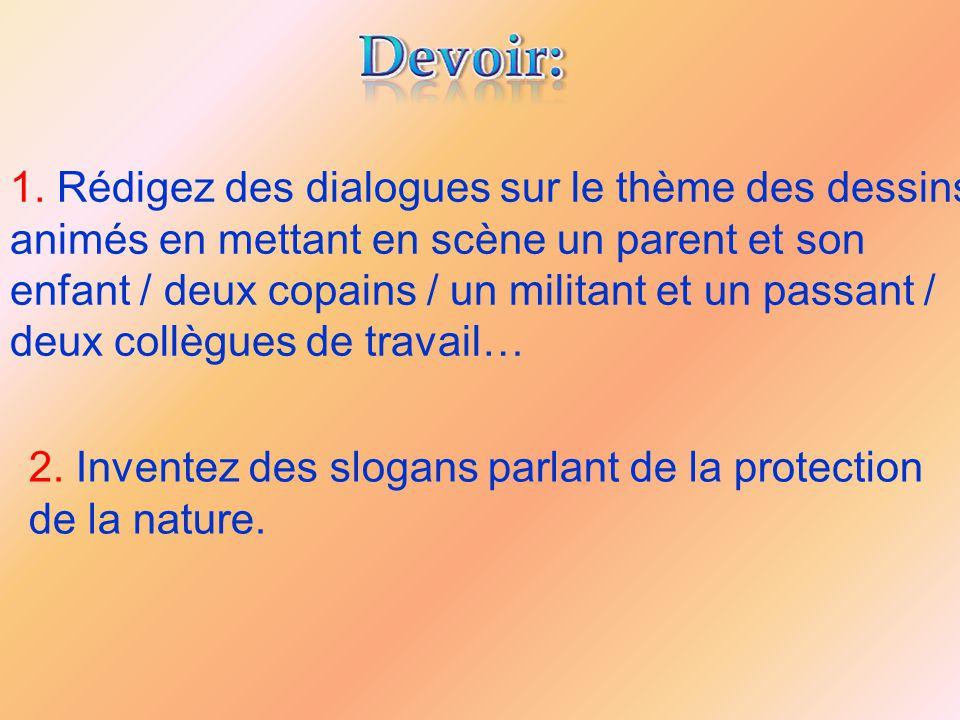 1. Rédigez des dialogues sur le thème des dessins animés en mettant en scène un parent et son enfant / deux copains / un militant et un passant / deux