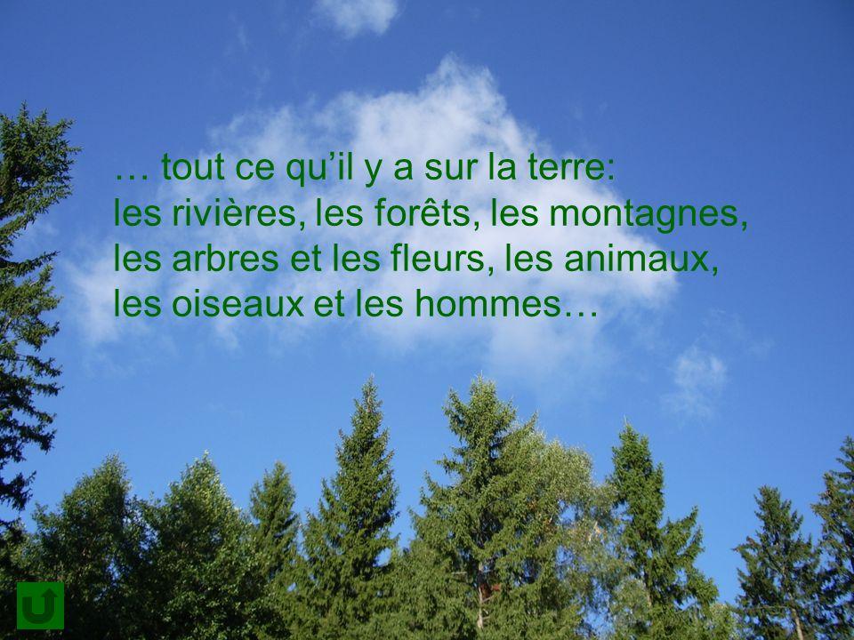 … tout ce quil y a sur la terre: les rivières, les forêts, les montagnes, les arbres et les fleurs, les animaux, les oiseaux et les hommes…
