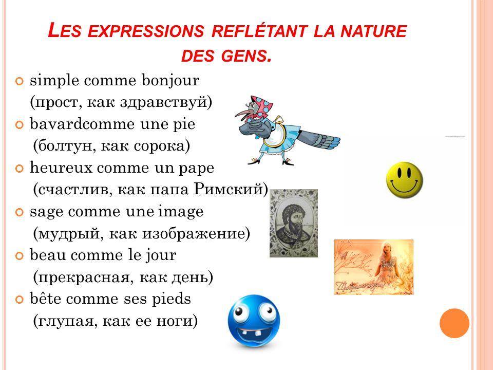 simple comme bonjour (прост, как здравствуй) bavardcomme une pie (болтун, как сорока) heureux comme un pape (счастлив, как папа Римский) sage comme un