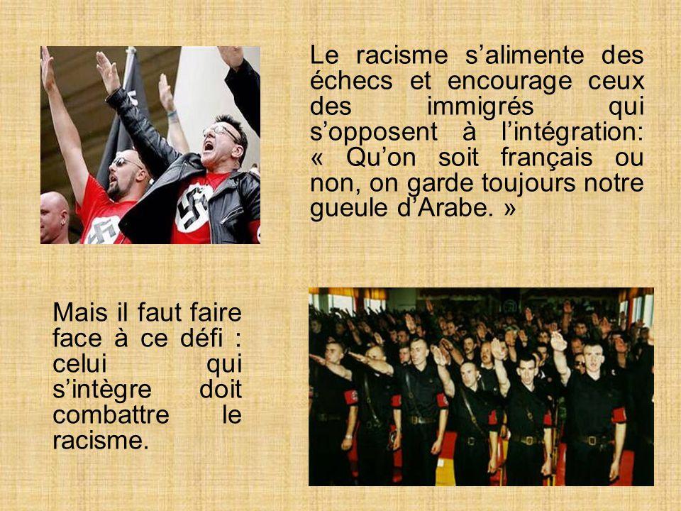 Le racisme salimente des échecs et encourage ceux des immigrés qui sopposent à lintégration: « Quon soit français ou non, on garde toujours notre gueule dArabe.