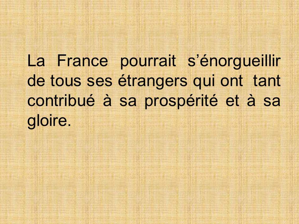 La France pourrait sénorgueillir de tous ses étrangers qui ont tant contribué à sa prospérité et à sa gloire.