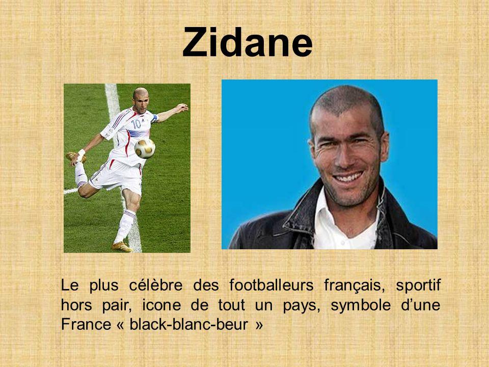 Le plus célèbre des footballeurs français, sportif hors pair, icone de tout un pays, symbole dune France « black-blanc-beur » Zidane