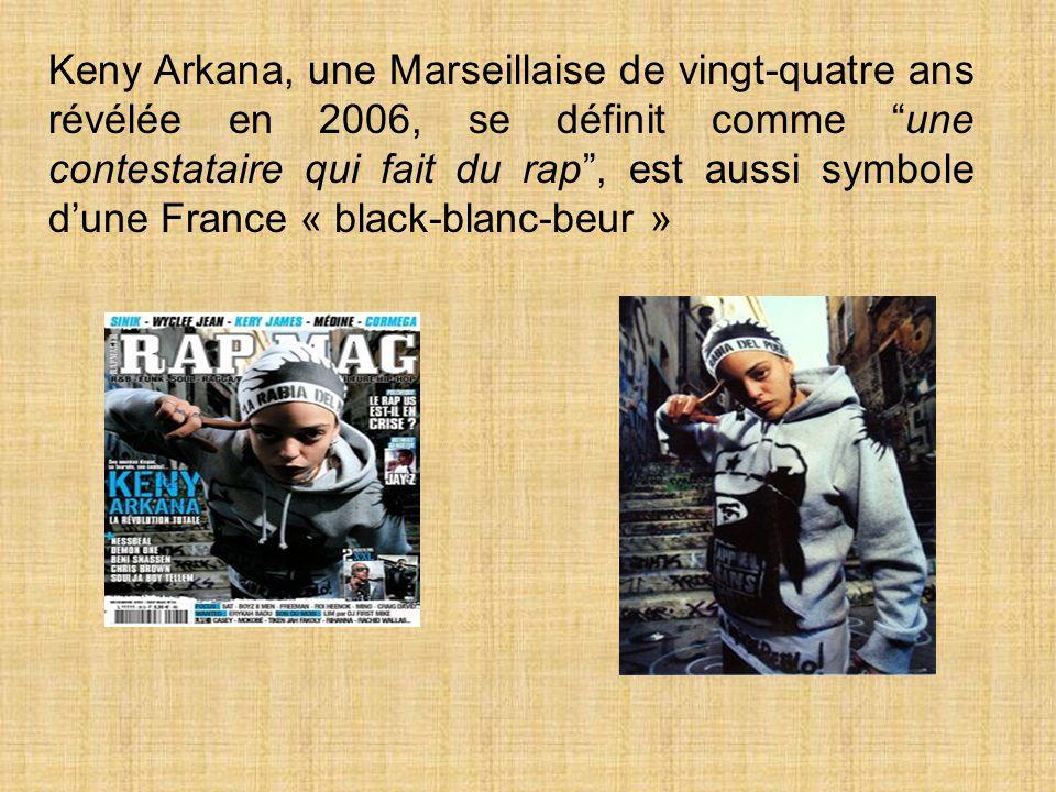 Keny Arkana, une Marseillaise de vingt-quatre ans révélée en 2006, se définit comme une contestataire qui fait du rap, est aussi symbole dune France « black-blanc-beur »