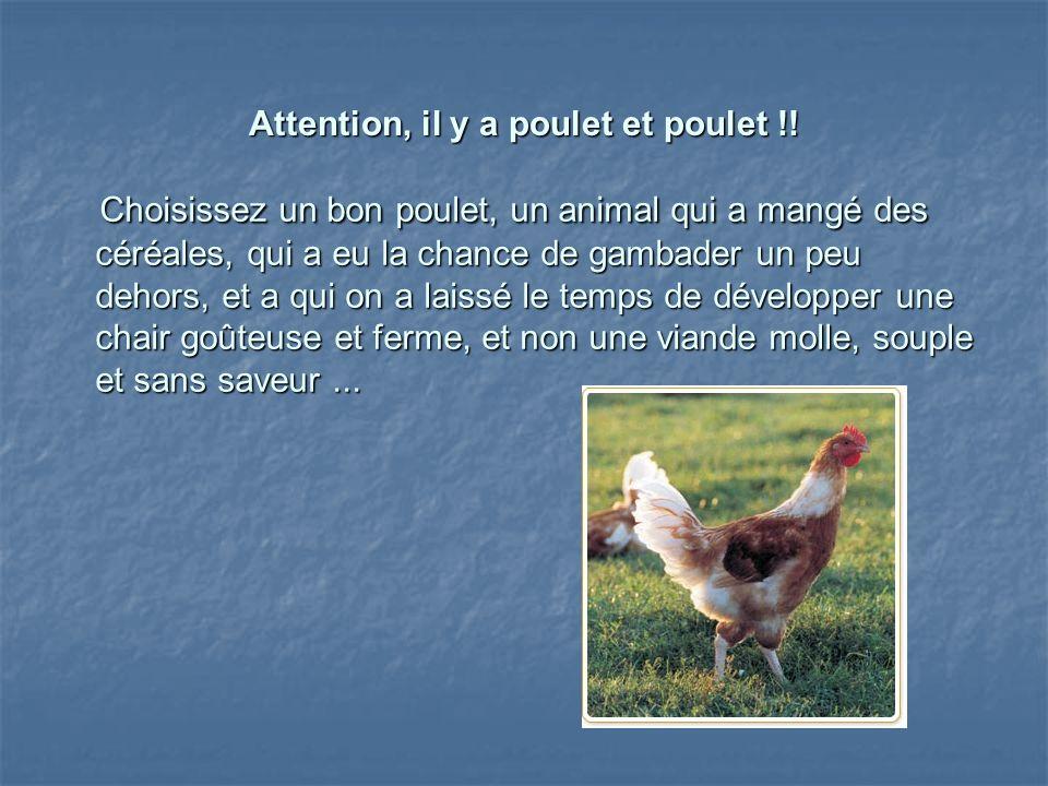 Attention, il y a poulet et poulet !! Choisissez un bon poulet, un animal qui a mangé des céréales, qui a eu la chance de gambader un peu dehors, et a