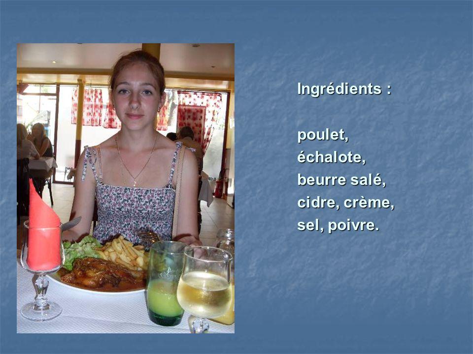 Ingrédients :poulet,échalote, beurre salé, cidre, crème, sel, poivre.