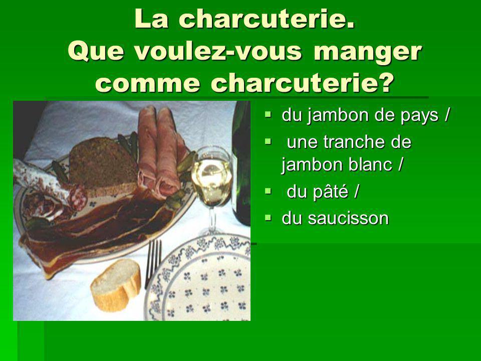 La charcuterie. Que voulez-vous manger comme charcuterie? du jambon de pays / du jambon de pays / une tranche de jambon blanc / une tranche de jambon