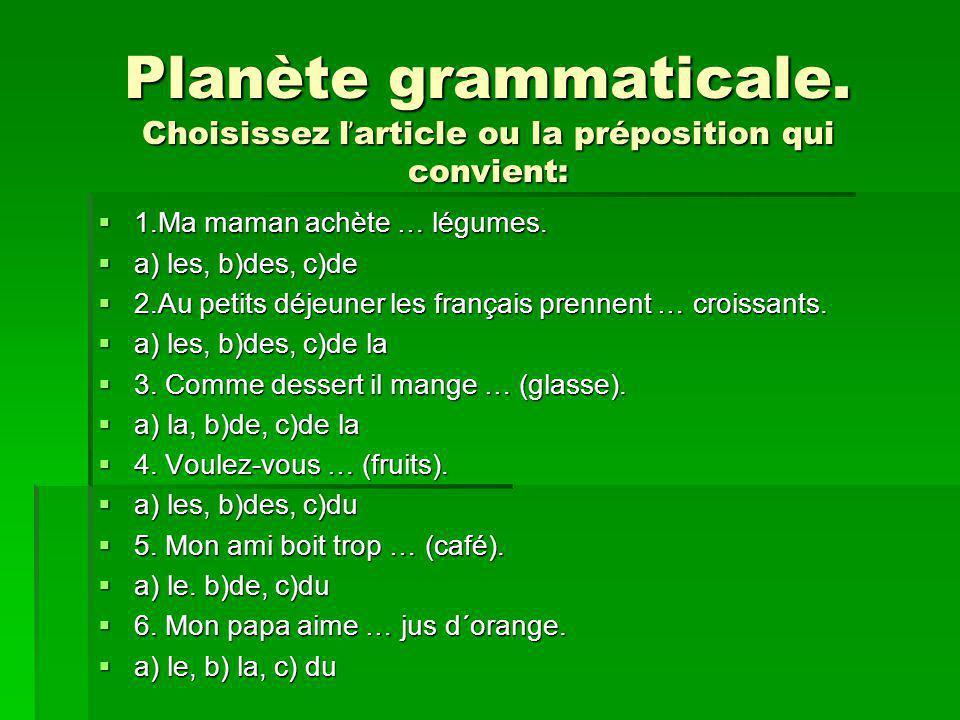 Planète grammaticale. Choisissez l ̕ article ou la préposition qui convient: 1.Ma maman achète … légumes. 1.Ma maman achète … légumes. a) les, b)des,
