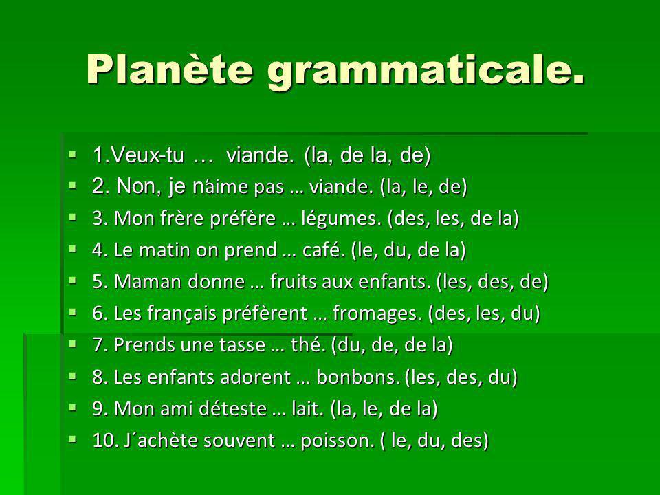 Planète grammaticale. 1.Veux-tu … viande. (la, de la, de) 1.Veux-tu … viande. (la, de la, de) 2. Non, je n ̕aime pas … viande. (la, le, de) 2. Non, je