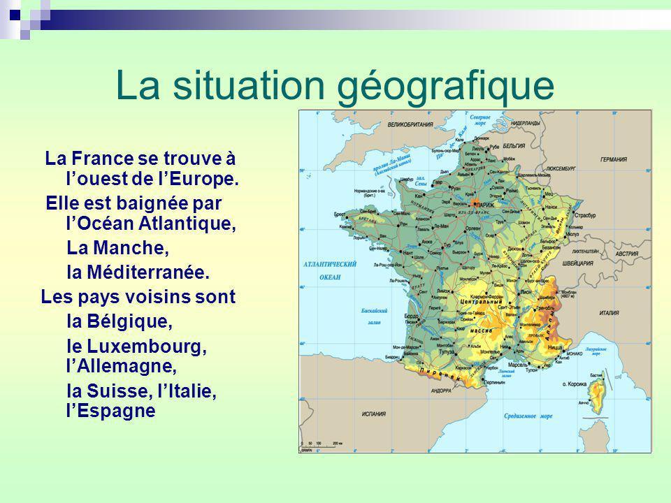 La situation géografique La France se trouve à louest de lEurope. Elle est baignée par lOcéan Atlantique, La Manche, la Méditerranée. Les pays voisins