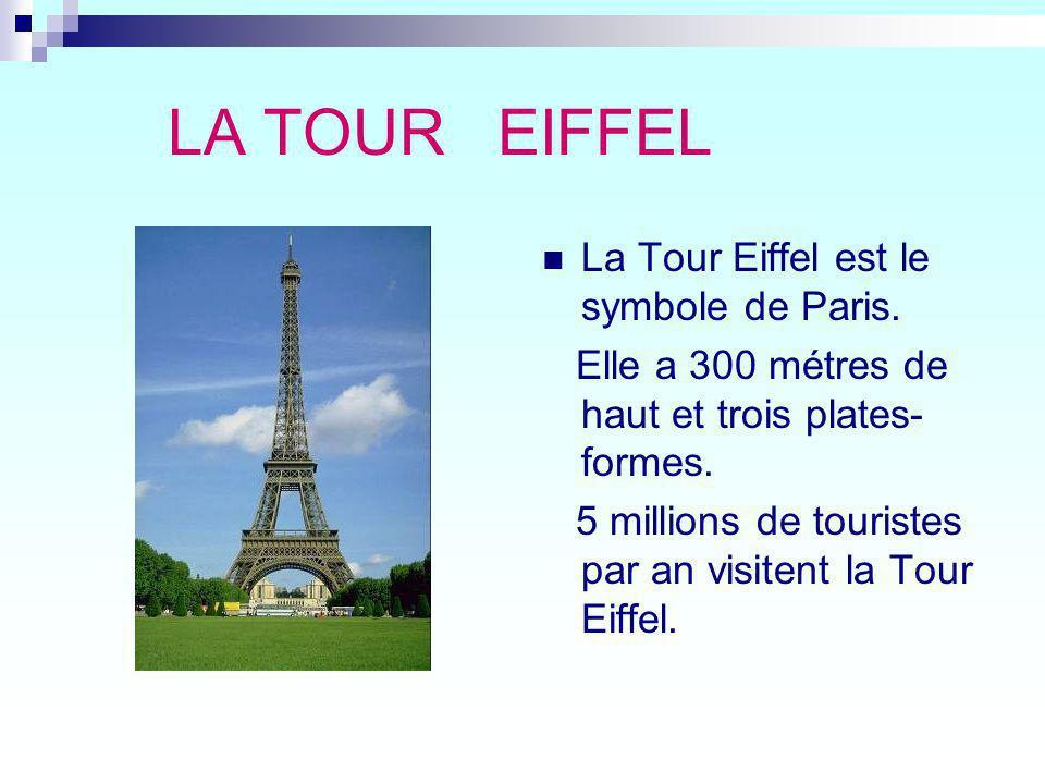 LA TOUR EIFFEL La Tour Eiffel est le symbole de Paris. Elle a 300 métres de haut et trois plates- formes. 5 millions de touristes par an visitent la T