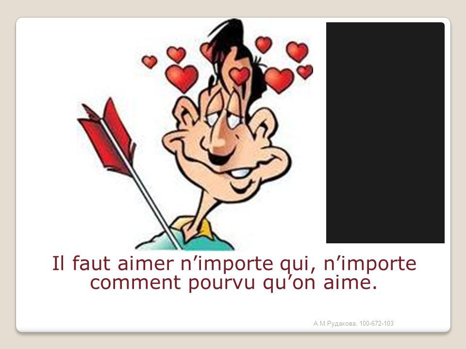 Il faut aimer nimporte qui, nimporte comment pourvu quon aime. (Alexandre Dumas fils) А.М.Рудакова, 100-672-103